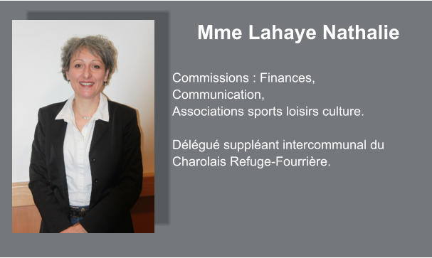 Mme Lahaye Nathalie  Commissions : Finances, Communication, Associations sports loisirs culture.  Délégué suppléant intercommunal du Charolais Refuge-Fourrière.