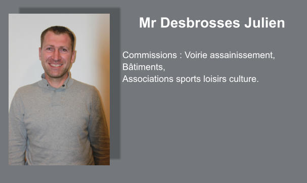Mr Desbrosses Julien  Commissions : Voirie assainissement, Bâtiments, Associations sports loisirs culture.